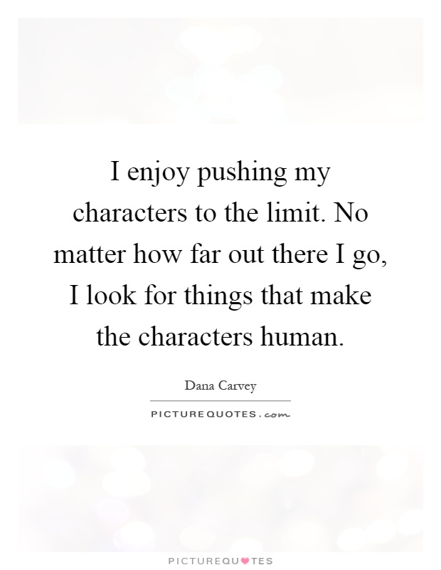 I enjoy pushing my characters to the limit. No matter how far out there I go, I look for things that make the characters human Picture Quote #1