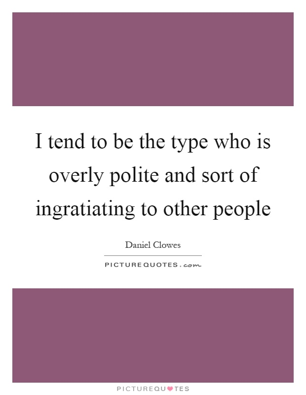 I tend to be the type who is overly polite and sort of ingratiating to other people Picture Quote #1