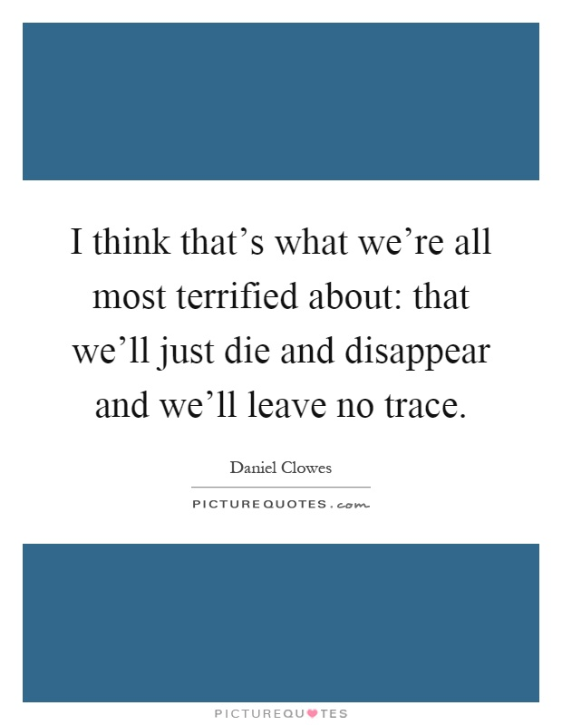 I think that's what we're all most terrified about: that we'll just die and disappear and we'll leave no trace Picture Quote #1