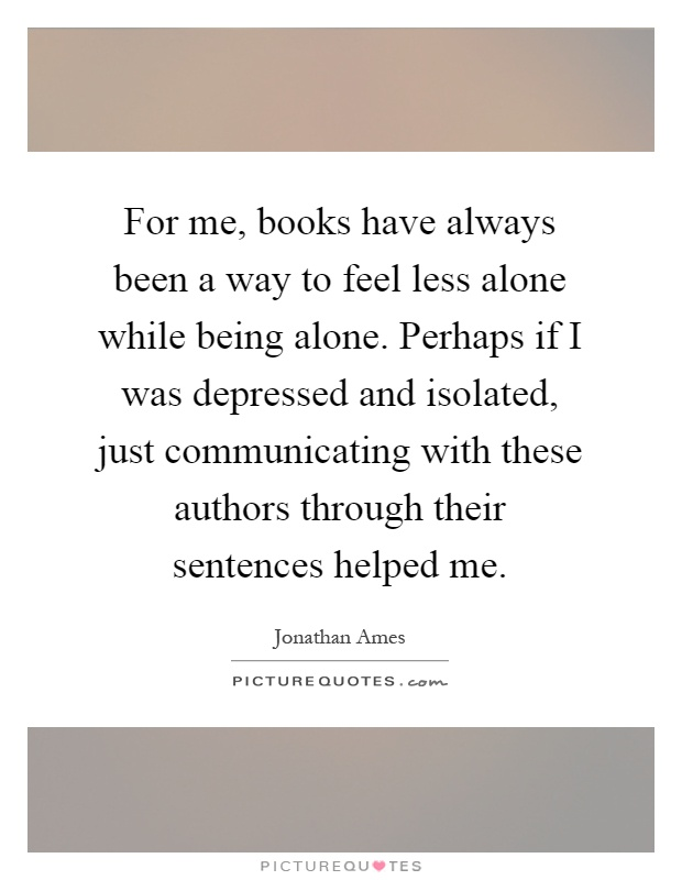 For me, books have always been a way to feel less alone while being alone. Perhaps if I was depressed and isolated, just communicating with these authors through their sentences helped me Picture Quote #1