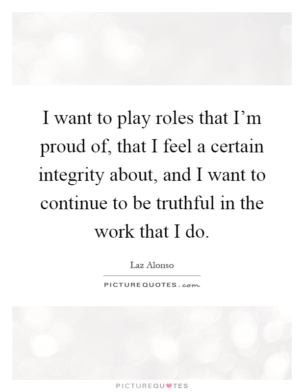 I want to play roles that I'm proud of, that I feel a certain integrity about, and I want to continue to be truthful in the work that I do Picture Quote #1