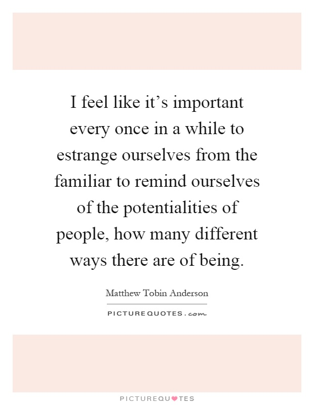 I feel like it's important every once in a while to estrange ourselves from the familiar to remind ourselves of the potentialities of people, how many different ways there are of being Picture Quote #1