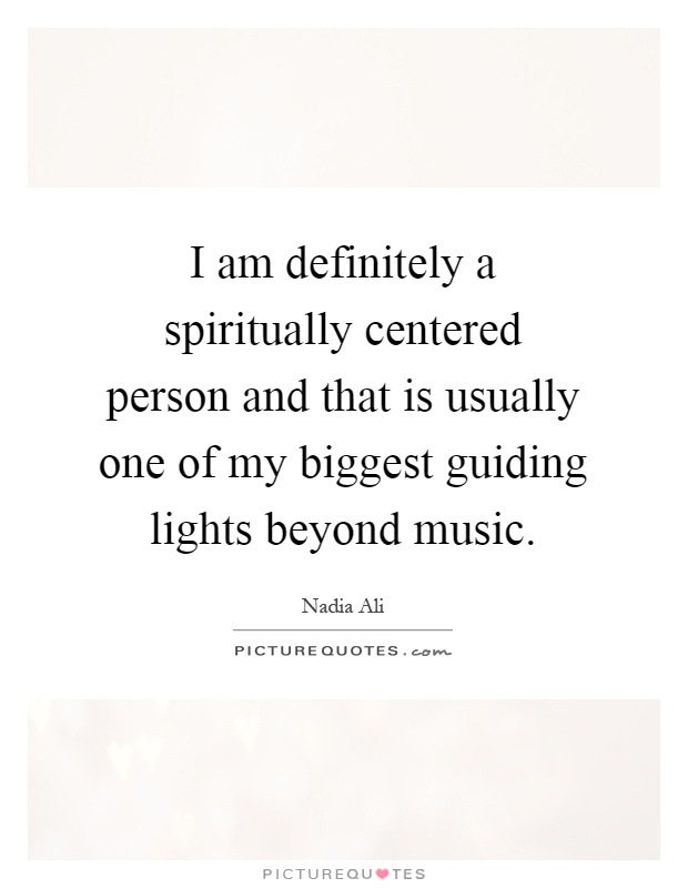 I am definitely a spiritually centered person and that is usually one of my biggest guiding lights beyond music Picture Quote #1