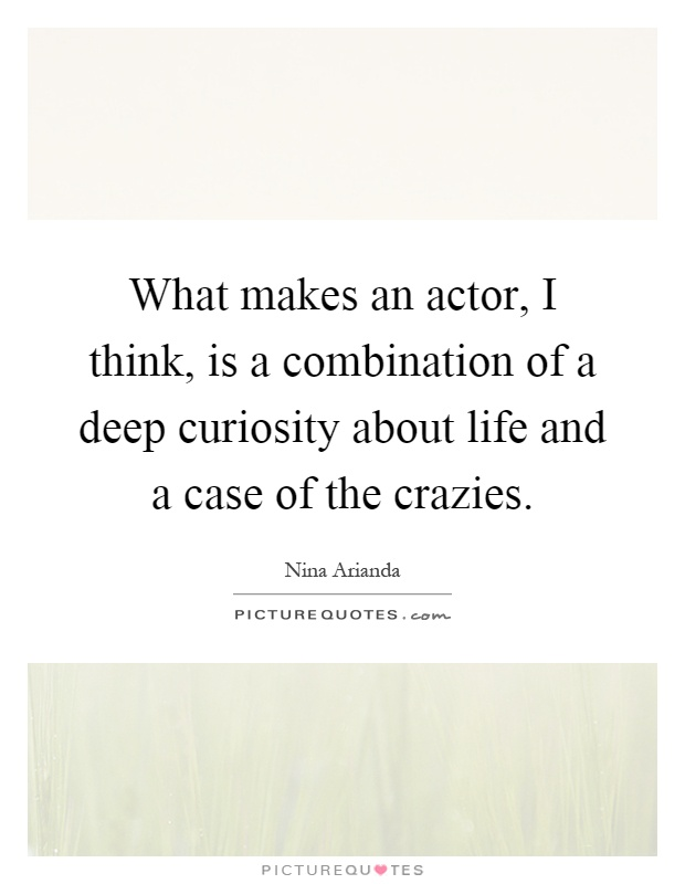 What makes an actor, I think, is a combination of a deep curiosity about life and a case of the crazies Picture Quote #1
