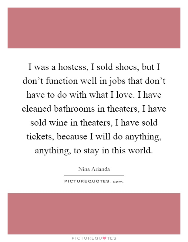 I was a hostess, I sold shoes, but I don't function well in jobs that don't have to do with what I love. I have cleaned bathrooms in theaters, I have sold wine in theaters, I have sold tickets, because I will do anything, anything, to stay in this world Picture Quote #1