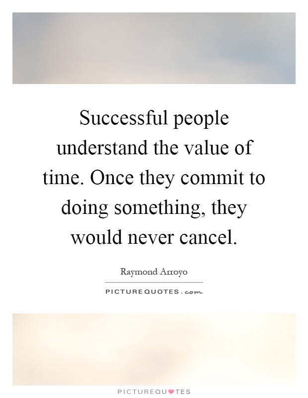 Successful people understand the value of time. Once they commit to doing something, they would never cancel Picture Quote #1