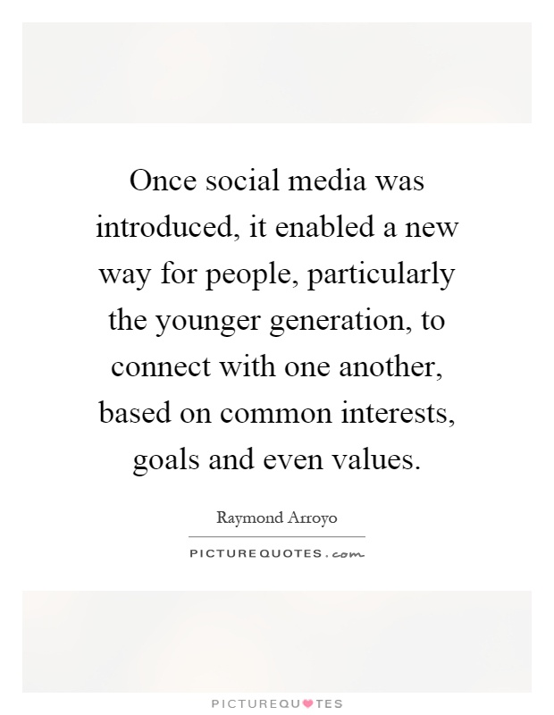 Once social media was introduced, it enabled a new way for people, particularly the younger generation, to connect with one another, based on common interests, goals and even values Picture Quote #1
