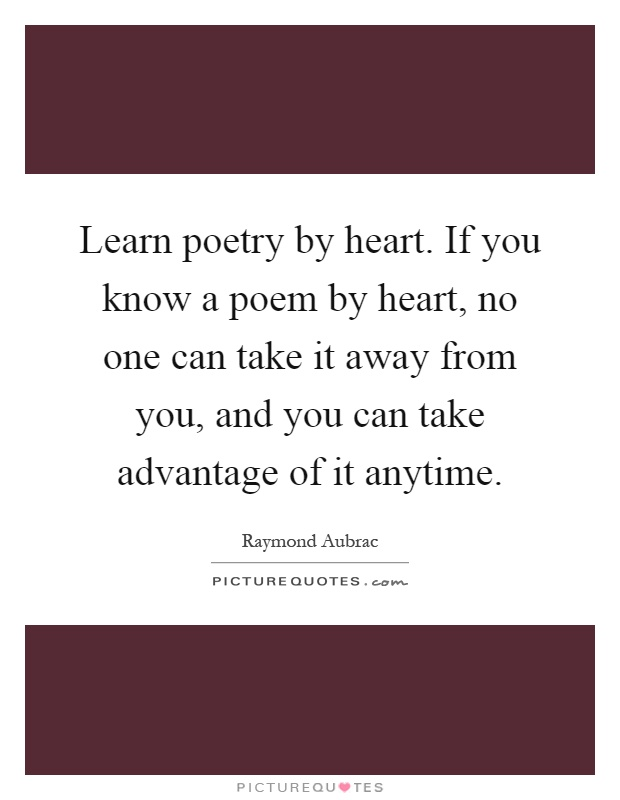 Learn poetry by heart. If you know a poem by heart, no one can take it away from you, and you can take advantage of it anytime Picture Quote #1
