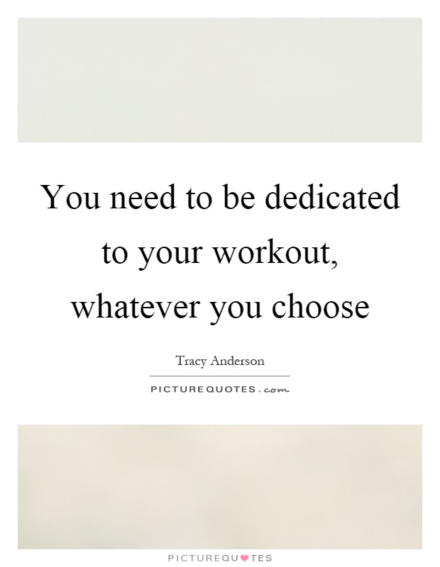 You need to be dedicated to your workout, whatever you choose Picture Quote #1
