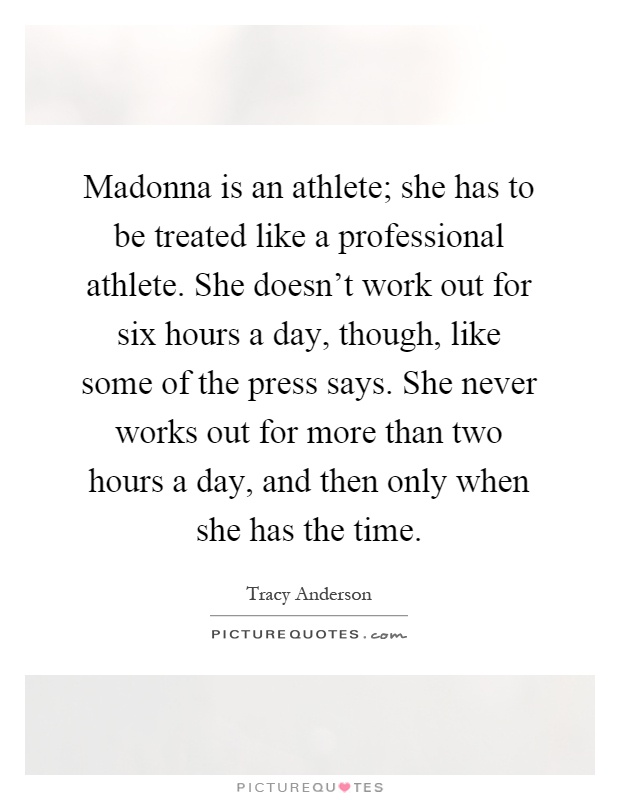 Madonna is an athlete; she has to be treated like a professional athlete. She doesn't work out for six hours a day, though, like some of the press says. She never works out for more than two hours a day, and then only when she has the time Picture Quote #1