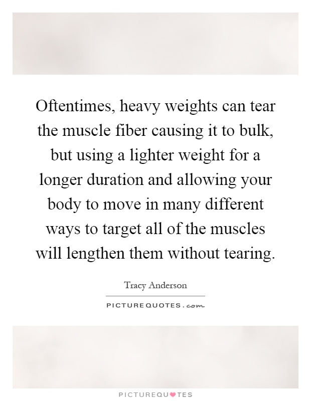 Oftentimes, heavy weights can tear the muscle fiber causing it to bulk, but using a lighter weight for a longer duration and allowing your body to move in many different ways to target all of the muscles will lengthen them without tearing Picture Quote #1