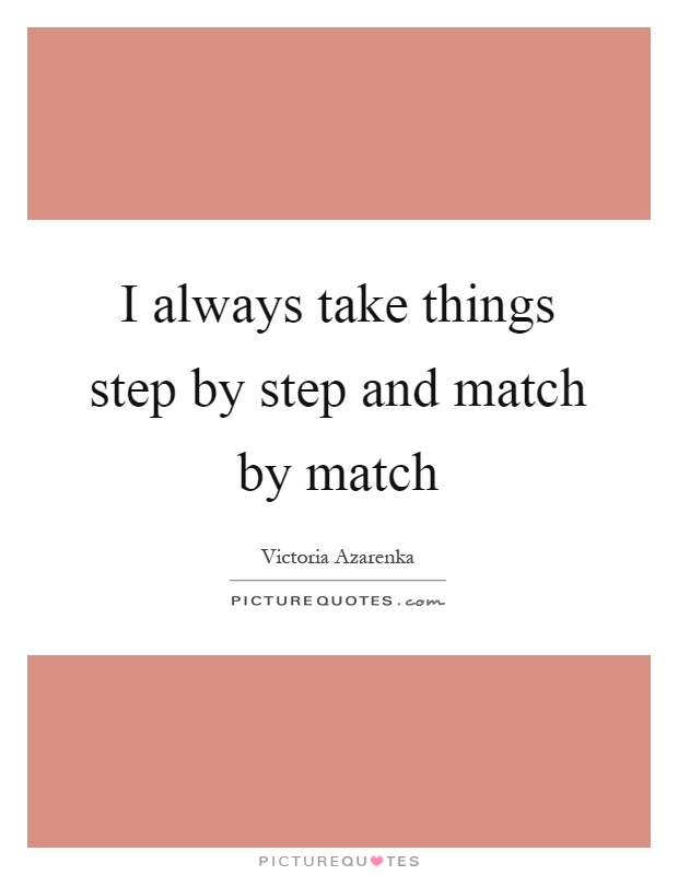 I always take things step by step and match by match Picture Quote #1