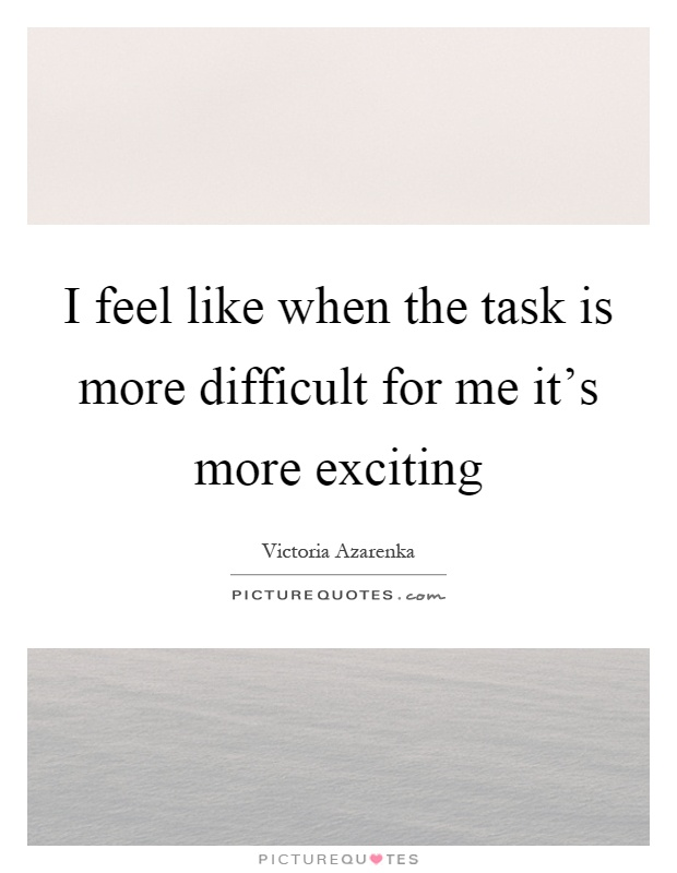 I feel like when the task is more difficult for me it's more exciting Picture Quote #1