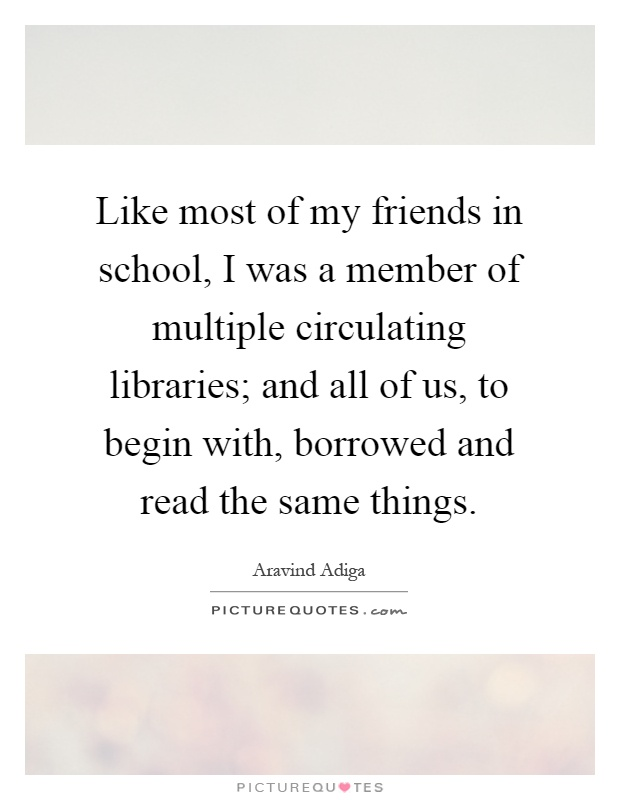 Like most of my friends in school, I was a member of multiple circulating libraries; and all of us, to begin with, borrowed and read the same things Picture Quote #1