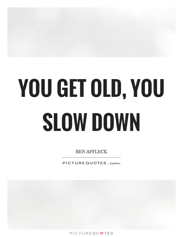 You get old, you slow down Picture Quote #1