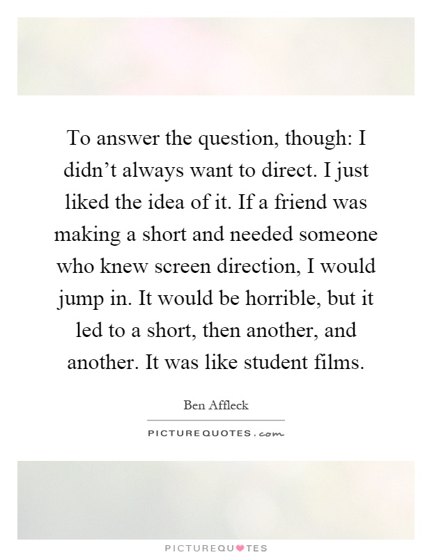 To answer the question, though: I didn't always want to direct. I just liked the idea of it. If a friend was making a short and needed someone who knew screen direction, I would jump in. It would be horrible, but it led to a short, then another, and another. It was like student films Picture Quote #1