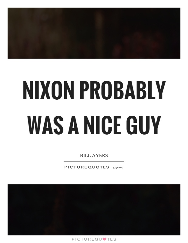 Nixon probably was a nice guy Picture Quote #1