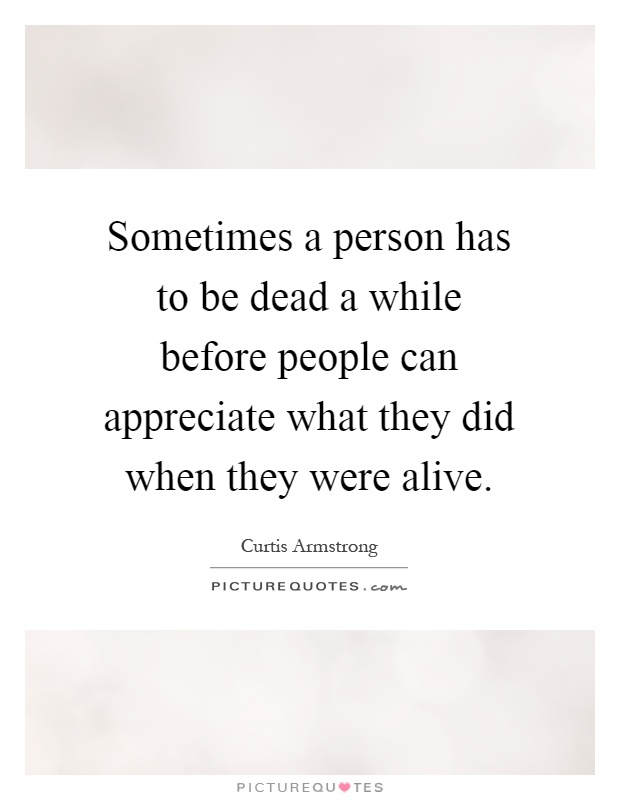 Sometimes a person has to be dead a while before people can appreciate what they did when they were alive Picture Quote #1