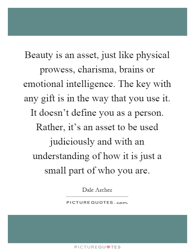 Beauty is an asset, just like physical prowess, charisma, brains or emotional intelligence. The key with any gift is in the way that you use it. It doesn't define you as a person. Rather, it's an asset to be used judiciously and with an understanding of how it is just a small part of who you are Picture Quote #1
