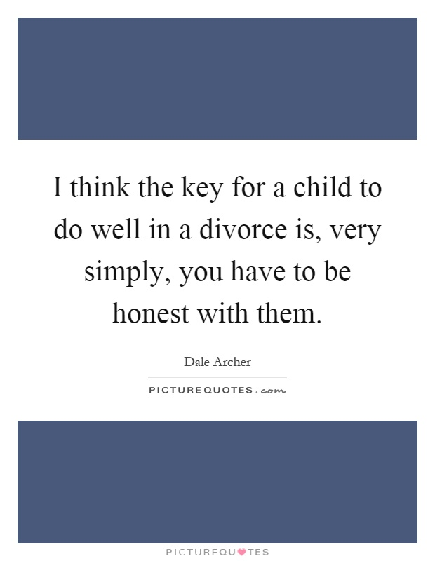 I think the key for a child to do well in a divorce is, very simply, you have to be honest with them Picture Quote #1