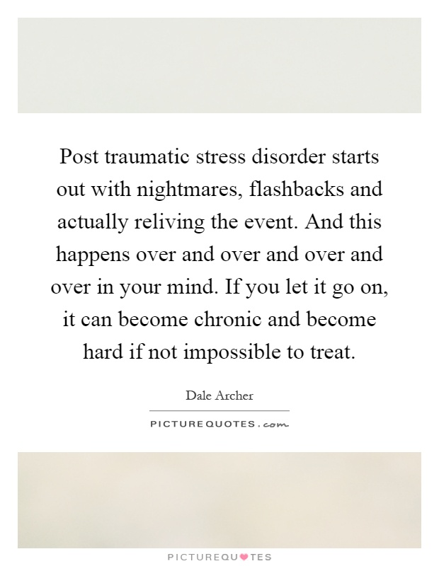 Post traumatic stress disorder starts out with nightmares, flashbacks and actually reliving the event. And this happens over and over and over and over in your mind. If you let it go on, it can become chronic and become hard if not impossible to treat Picture Quote #1