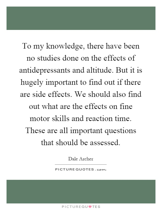 To my knowledge, there have been no studies done on the effects of antidepressants and altitude. But it is hugely important to find out if there are side effects. We should also find out what are the effects on fine motor skills and reaction time. These are all important questions that should be assessed Picture Quote #1