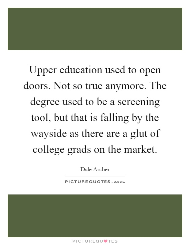 Upper education used to open doors. Not so true anymore. The degree used to be a screening tool, but that is falling by the wayside as there are a glut of college grads on the market Picture Quote #1