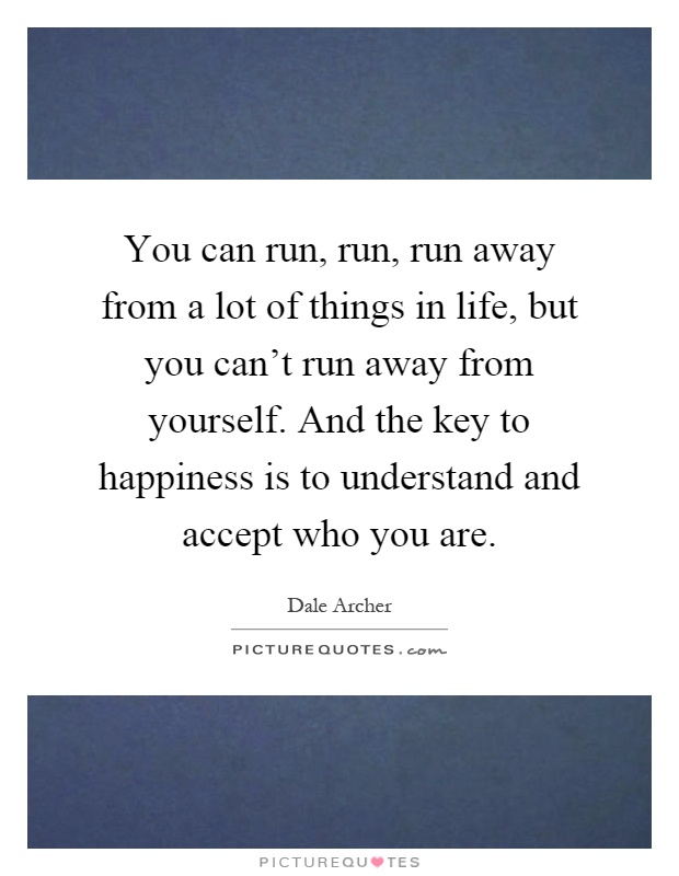 You can run, run, run away from a lot of things in life, but you can't run away from yourself. And the key to happiness is to understand and accept who you are Picture Quote #1