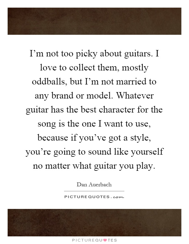 I'm not too picky about guitars. I love to collect them, mostly oddballs, but I'm not married to any brand or model. Whatever guitar has the best character for the song is the one I want to use, because if you've got a style, you're going to sound like yourself no matter what guitar you play Picture Quote #1