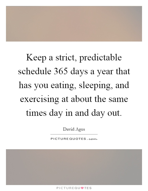 Quotes 365 Days Amazing Keep A Strict Predictable Schedule 365 Days A Year That Has You