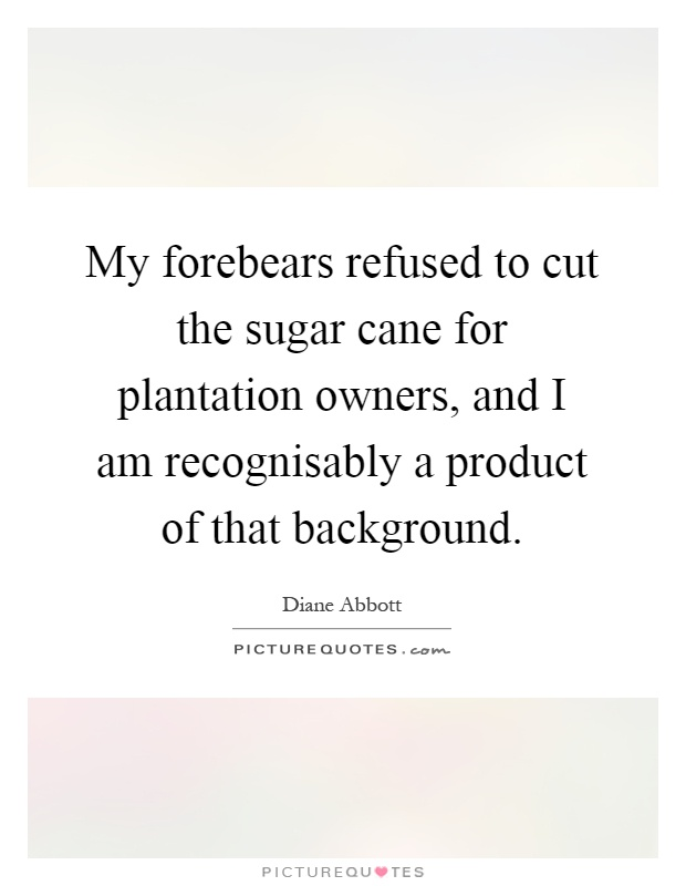 My forebears refused to cut the sugar cane for plantation owners, and I am recognisably a product of that background Picture Quote #1