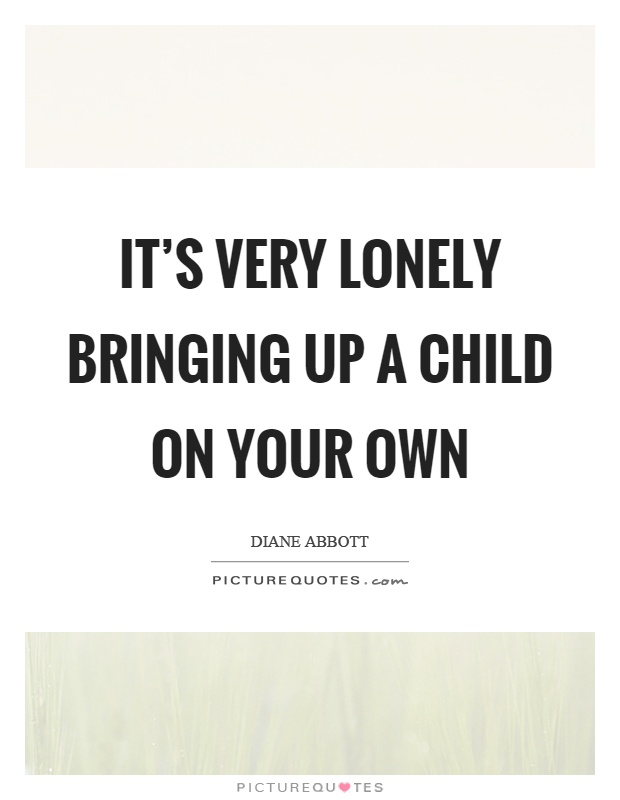 It's very lonely bringing up a child on your own Picture Quote #1