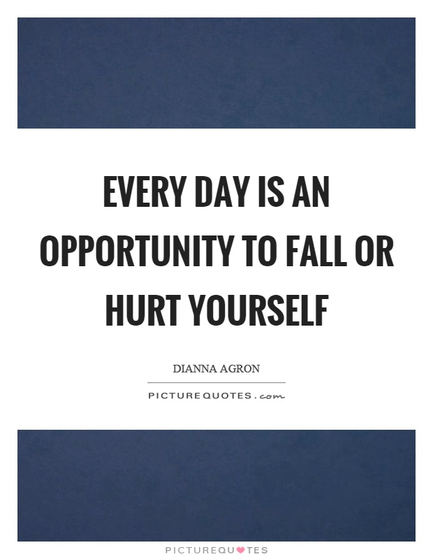 Every day is an opportunity to fall or hurt yourself Picture Quote #1