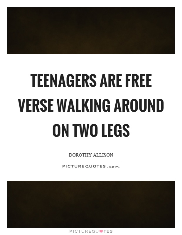 Teenagers are free verse walking around on two legs Picture Quote #1