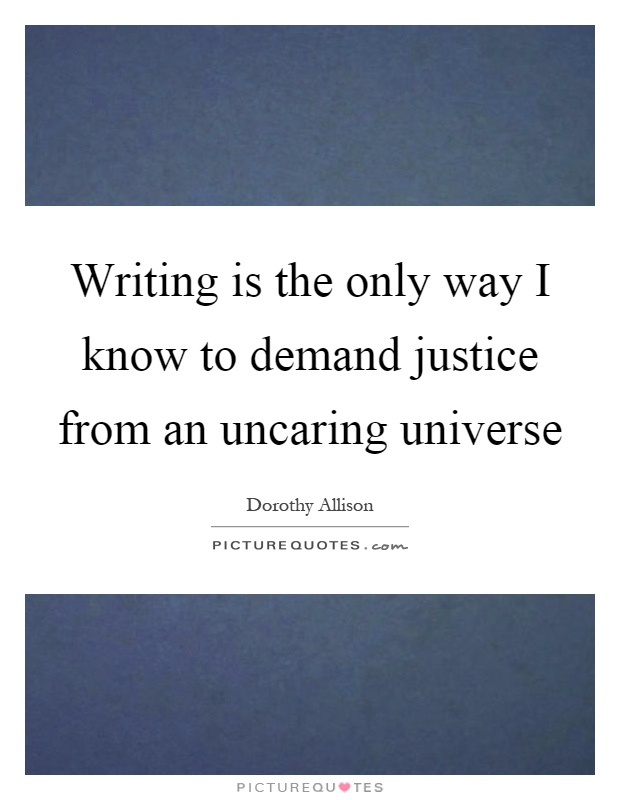Writing is the only way I know to demand justice from an uncaring universe Picture Quote #1