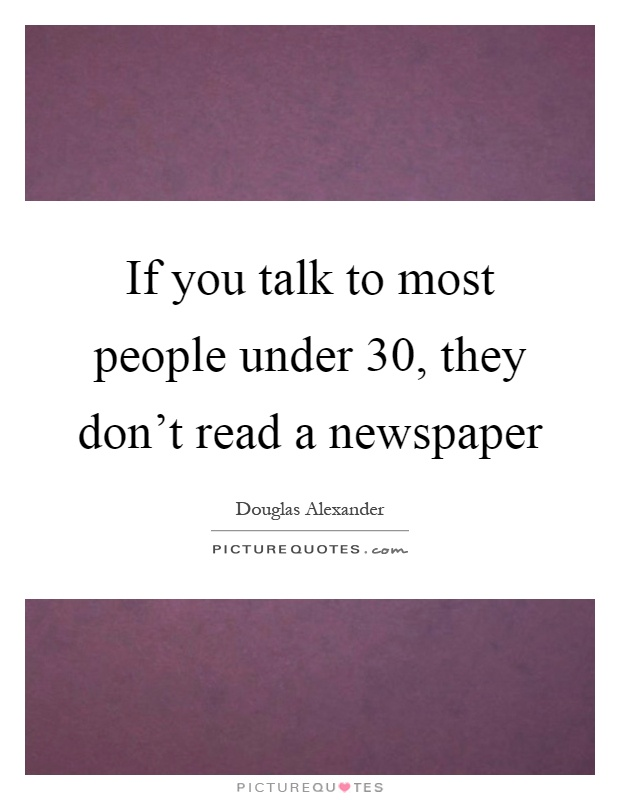 If you talk to most people under 30, they don't read a newspaper Picture Quote #1