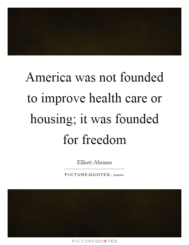 America was not founded to improve health care or housing; it was founded for freedom Picture Quote #1