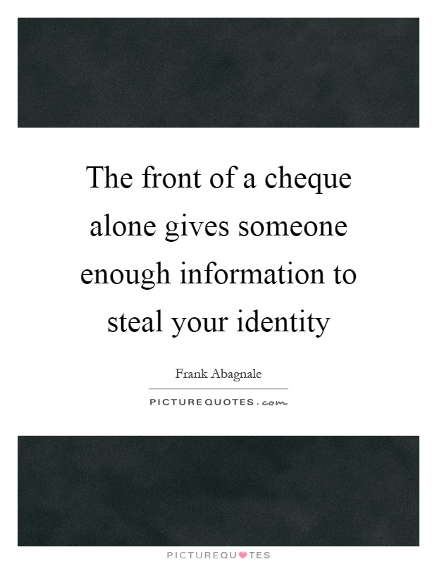 The front of a cheque alone gives someone enough information to steal your identity Picture Quote #1