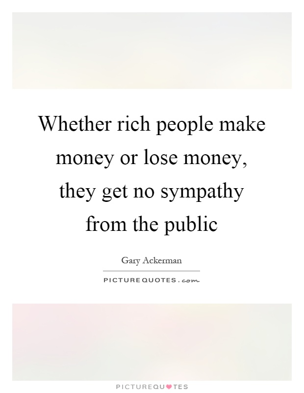 Whether rich people make money or lose money, they get no sympathy from the public Picture Quote #1