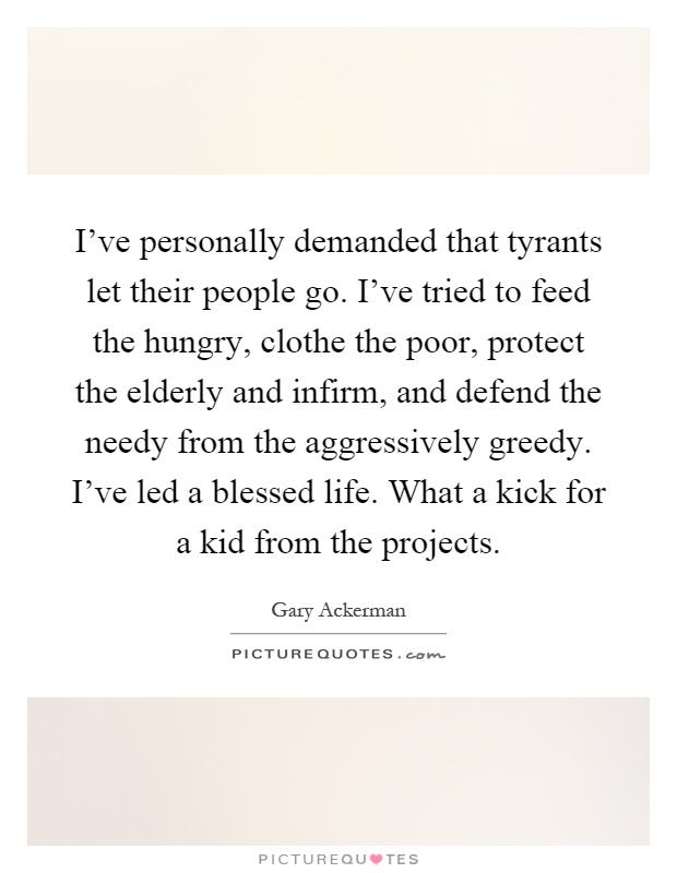 I've personally demanded that tyrants let their people go. I've tried to feed the hungry, clothe the poor, protect the elderly and infirm, and defend the needy from the aggressively greedy. I've led a blessed life. What a kick for a kid from the projects Picture Quote #1