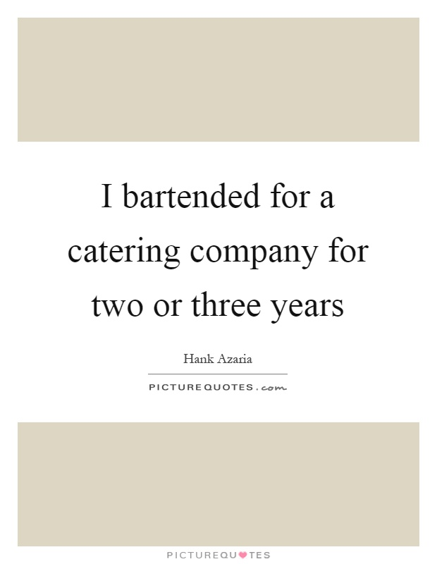 I bartended for a catering company for two or three years Picture Quote #1
