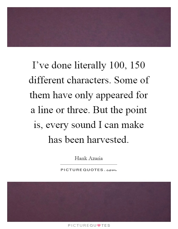 I've done literally 100, 150 different characters. Some of them have only appeared for a line or three. But the point is, every sound I can make has been harvested Picture Quote #1