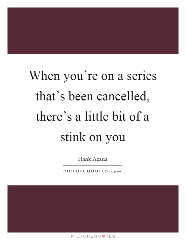 When you're on a series that's been cancelled, there's a little bit of a stink on you Picture Quote #1