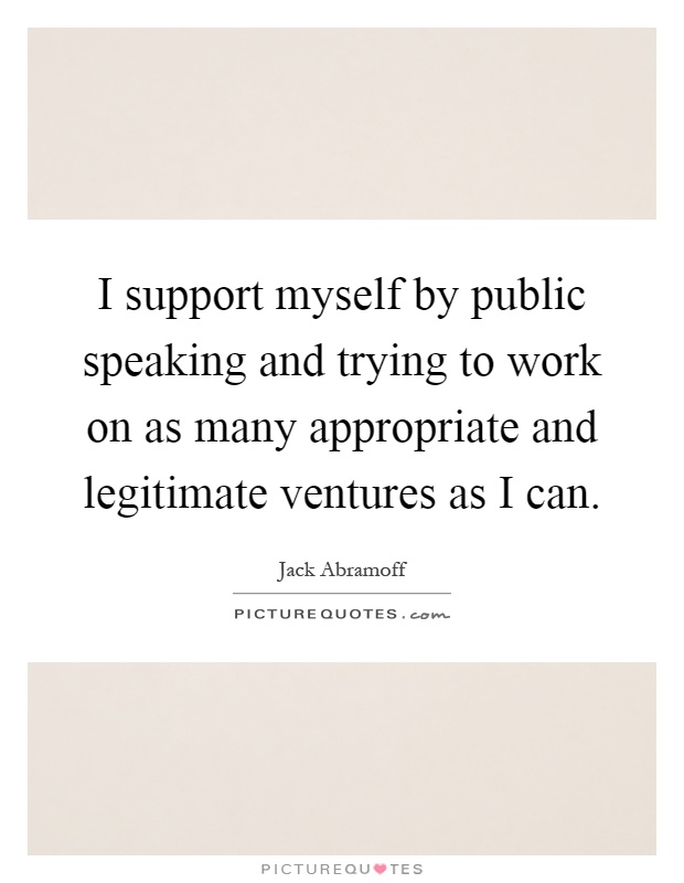 I support myself by public speaking and trying to work on as many appropriate and legitimate ventures as I can Picture Quote #1