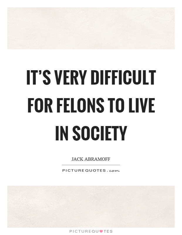It's very difficult for felons to live in society Picture Quote #1