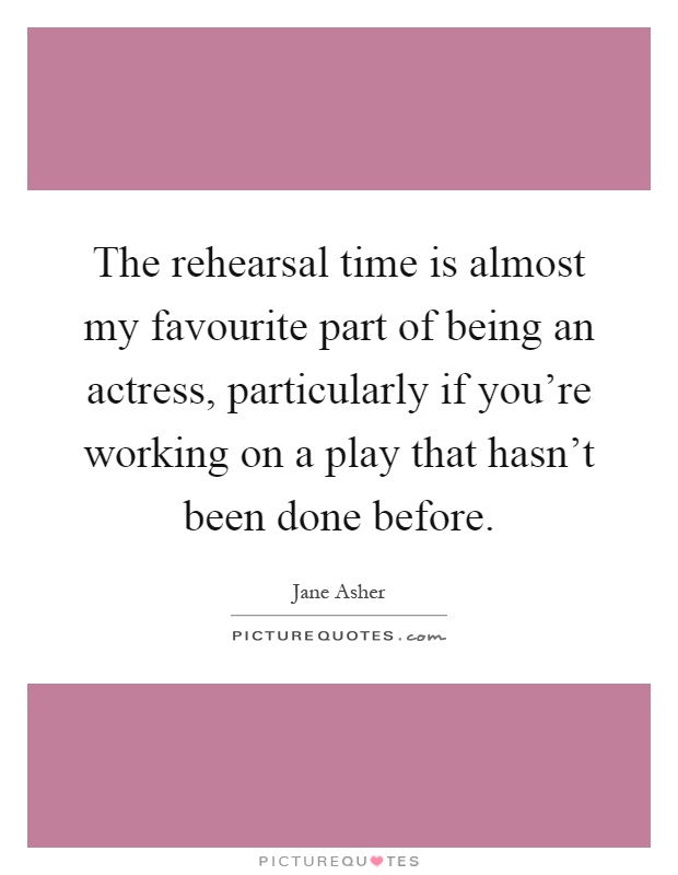 The rehearsal time is almost my favourite part of being an actress, particularly if you're working on a play that hasn't been done before Picture Quote #1