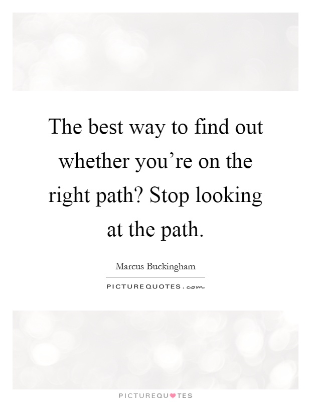 The best way to find out whether you're on the right path? Stop looking at the path Picture Quote #1