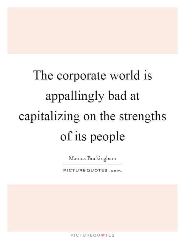 The corporate world is appallingly bad at capitalizing on the strengths of its people Picture Quote #1