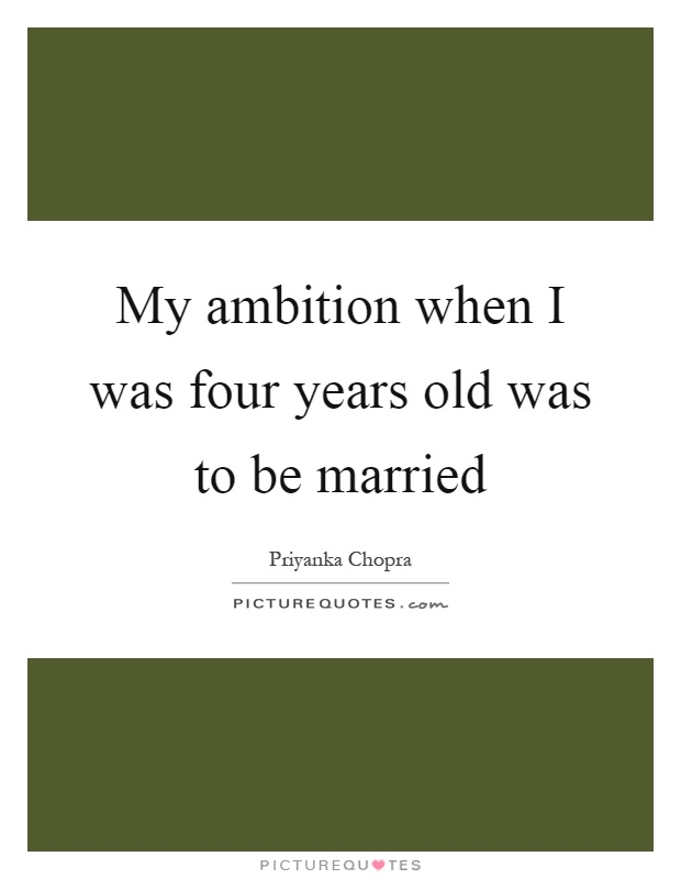 My ambition when I was four years old was to be married Picture Quote #1