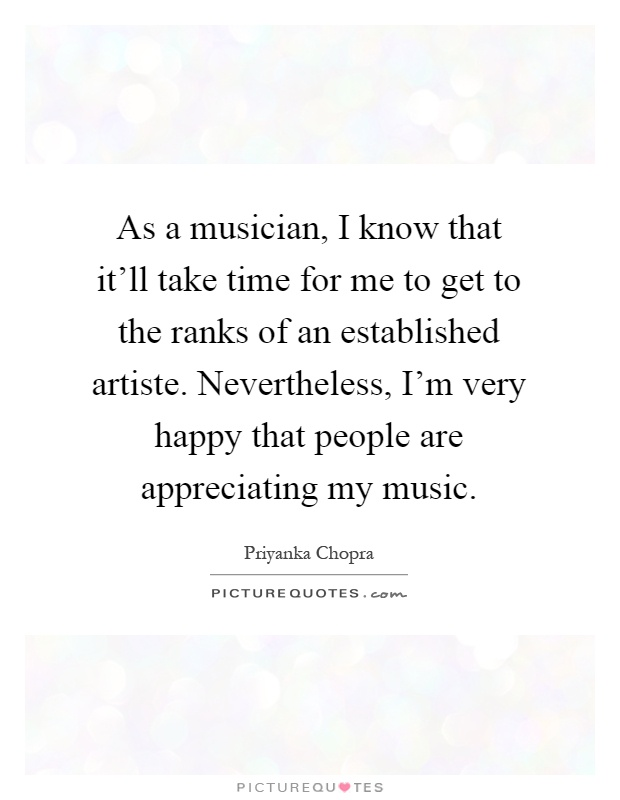 As a musician, I know that it'll take time for me to get to the ranks of an established artiste. Nevertheless, I'm very happy that people are appreciating my music Picture Quote #1